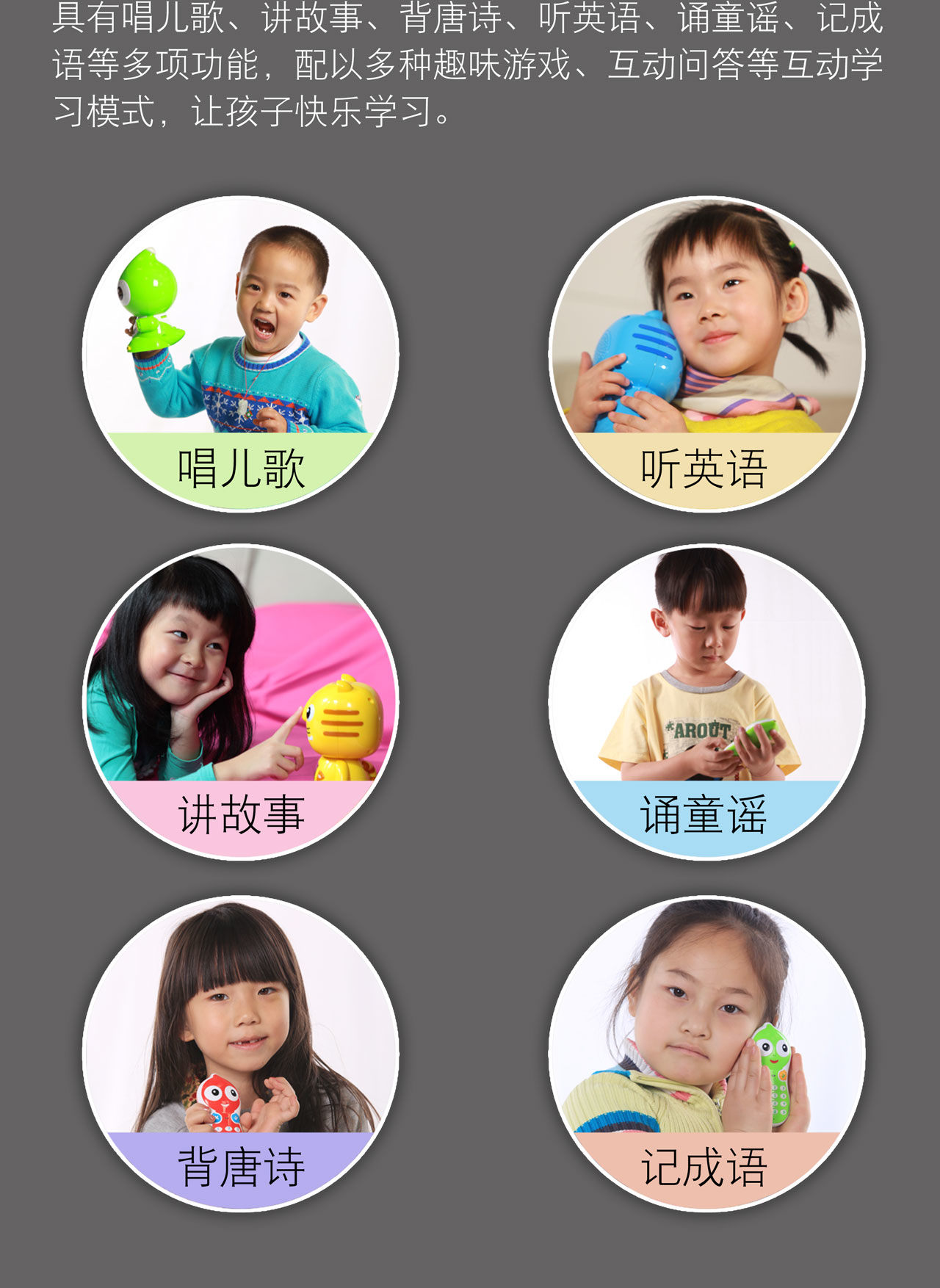 具有唱儿歌、讲故事、背唐诗、听英语、诵童谣、记成 语等多项功能,配以多种趣味游戏、互动问答等互动学 习模式,让孩子快乐学习。